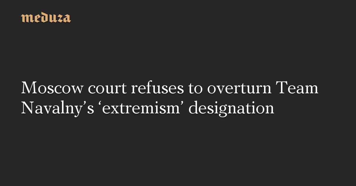 Moscow court refuses to overturn Team Navalny's 'extremism' designation
