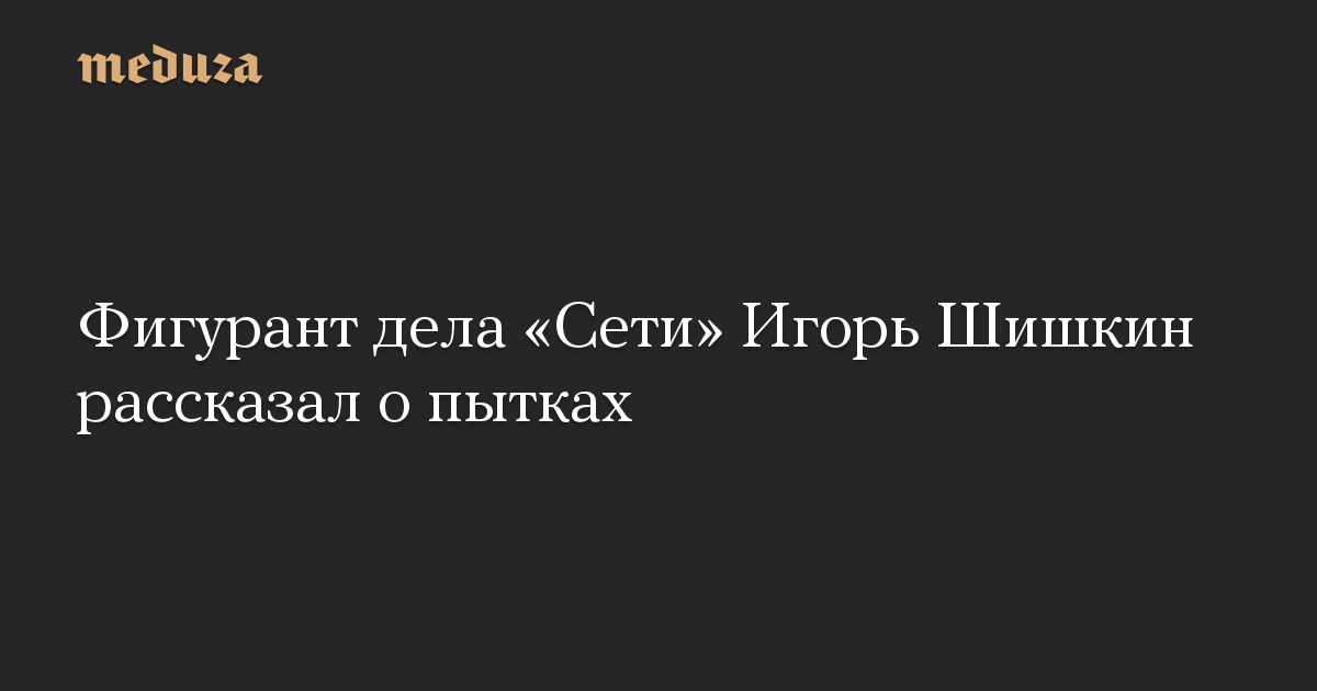 Фигурант дела Сети Игорь Шишкин рассказал о пытках