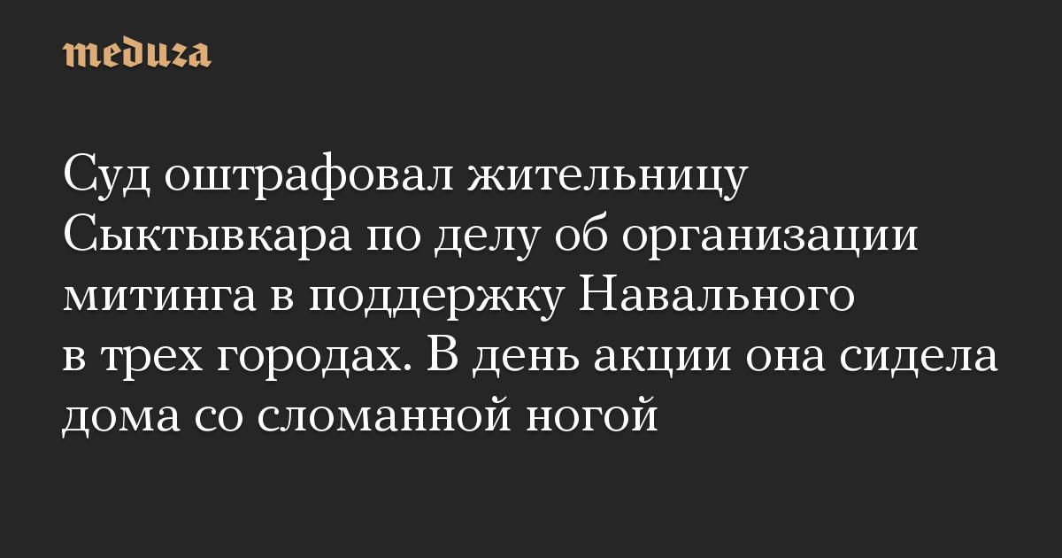 Суд оштрафовал жительницу Сыктывкара по делу об организации митинга в поддержку Навального в трех городах. В день акции она сидела дома со сломанной
