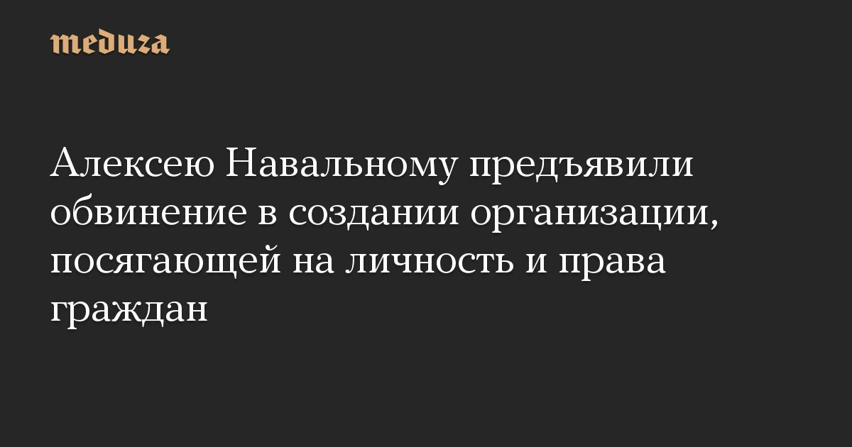 Алексею Навальному предъявили обвинение в создании организации, посягающей на личность и права граждан
