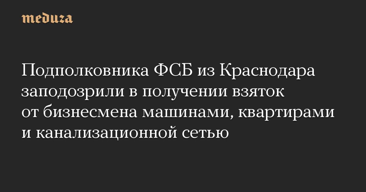 Подполковника ФСБ из Краснодара заподозрили в получении взяток от бизнесмена машинами, квартирами и канализационной сетью