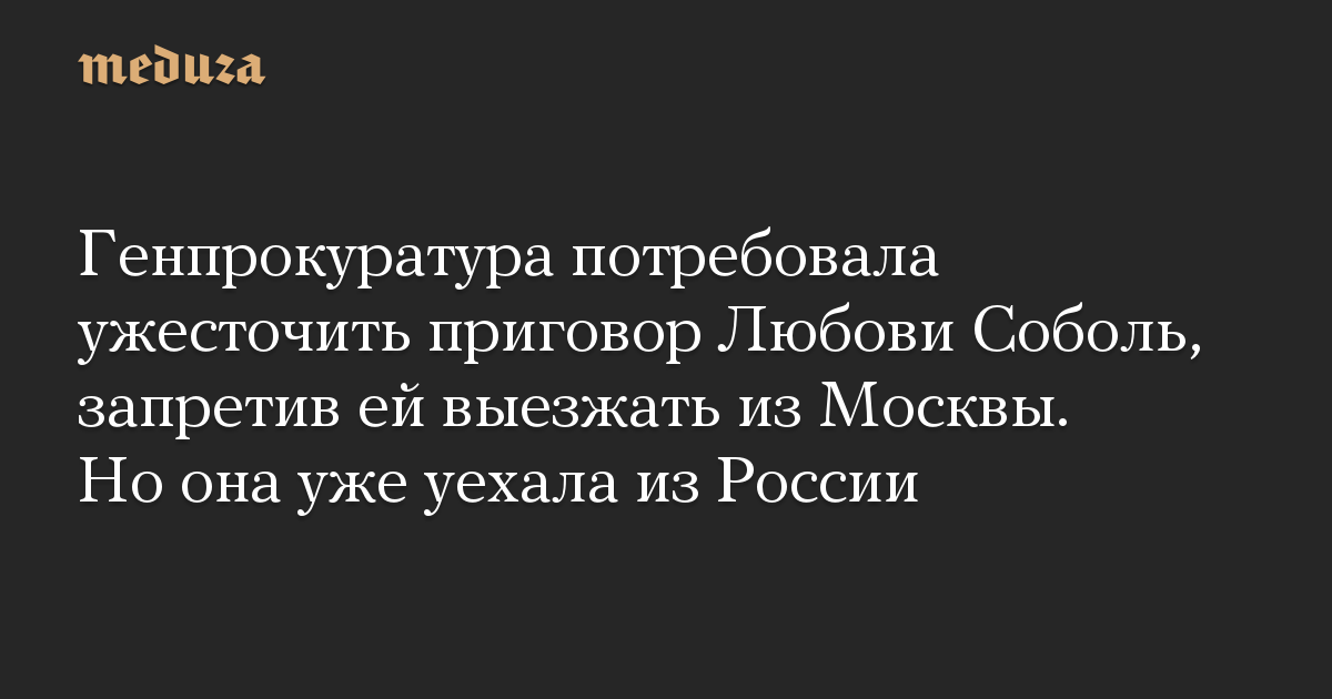Генпрокуратура потребовала ужесточить приговор Любови Соболь, запретив ей выезжать из Москвы. Но она уже уехала из России