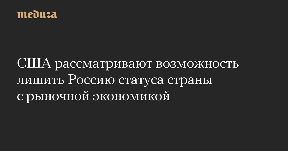 США рассматривают возможность лишить Россию статуса страны с рыночной экономикой