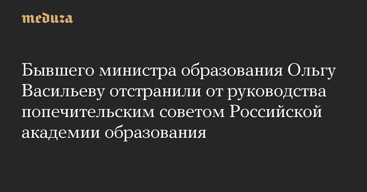 Бывшего министра образования Ольгу Васильеву отстранили от руководства попечительским советом Российской академии образования