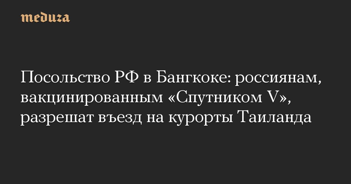 Посольство РФ в Бангкоке: россиянам, вакцинированным Спутником V, разрешат въезд на курорты Таиланда