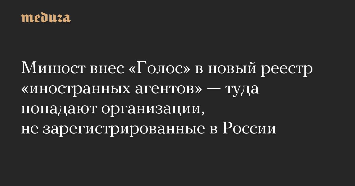 Минюст внес Голос в новый реестр иностранных агентов  туда попадают организации, не зарегистрированные в России