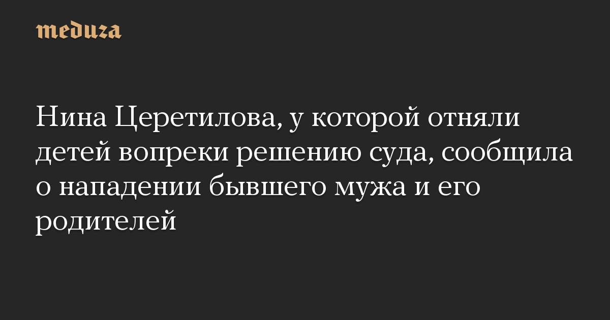 Нина Церетилова, у которой отняли детей вопреки решению суда, сообщила о нападении бывшего мужа и его родителей