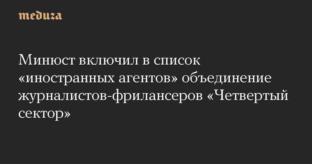 Минюст включил в список иностранных агентов объединение журналистов-фрилансеров Четвертый сектор
