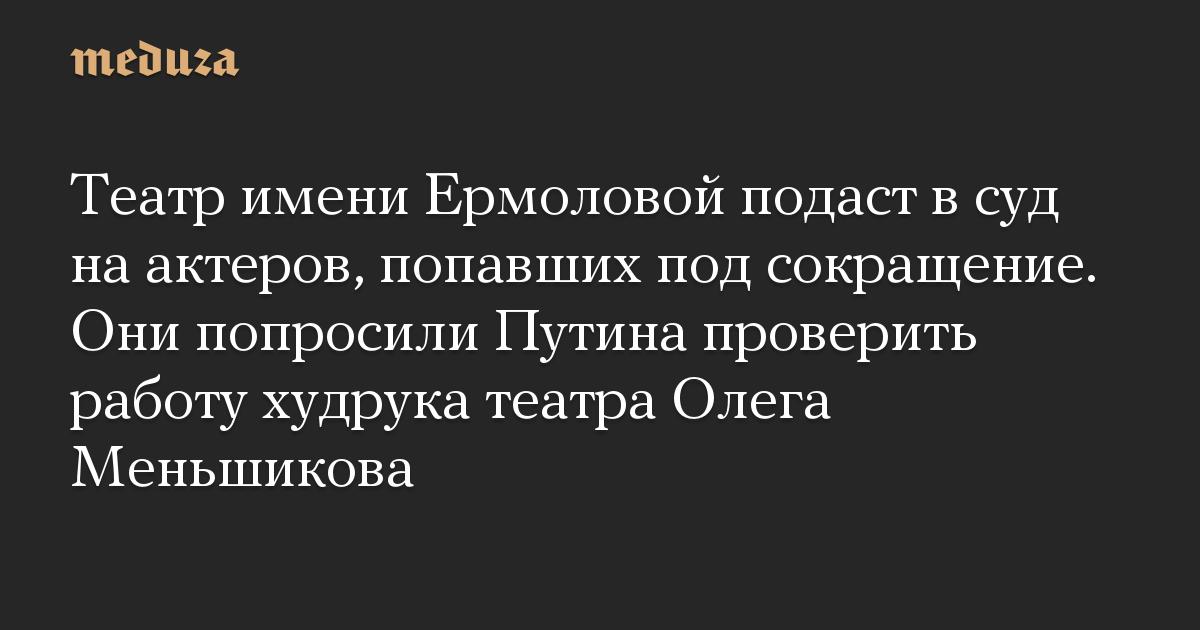 Театр имени Ермоловой подаст в суд на актеров, попавших под сокращение. Они попросили Путина проверить работу худрука театра Олега Меньшикова