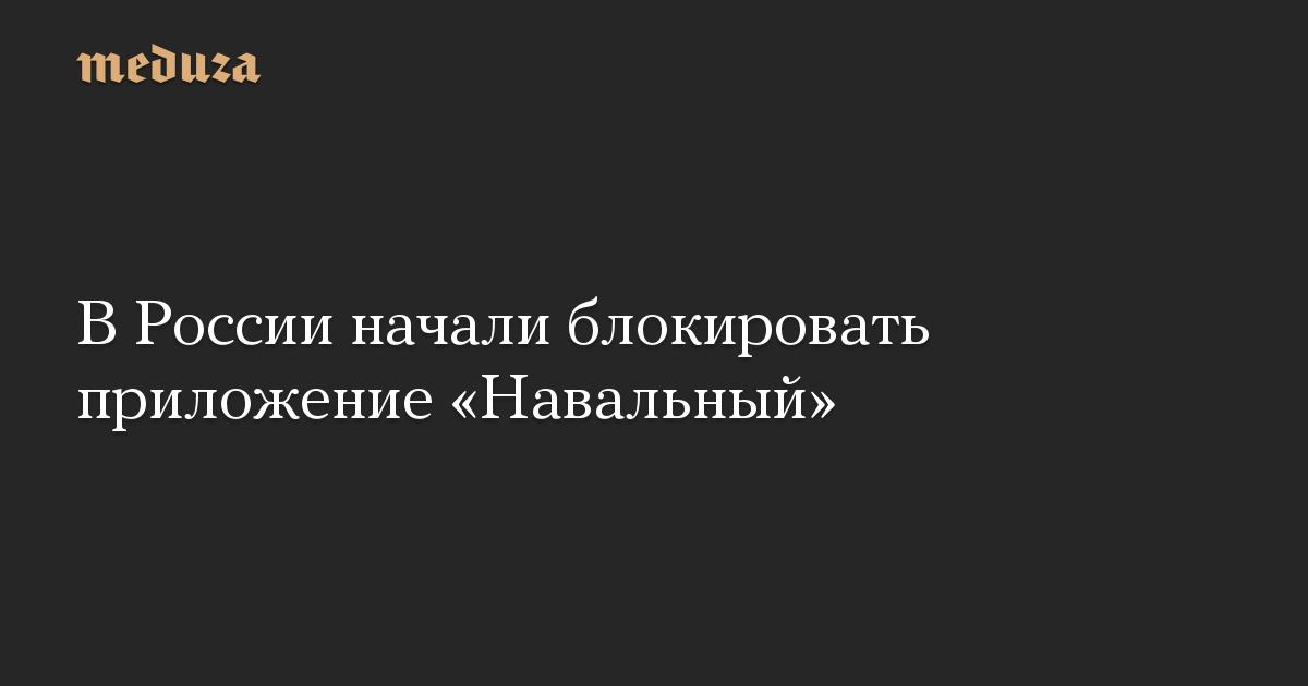 В России начали блокировать приложение Навальный