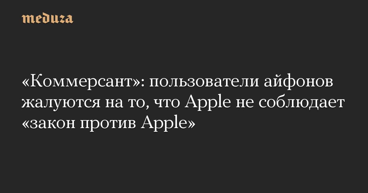 Коммерсант: пользователи айфонов жалуются на то, что Apple не соблюдает закон против Apple