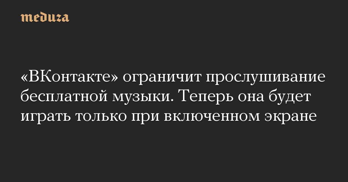ВКонтакте ограничит прослушивание бесплатной музыки. Теперь она будет играть только при включенном экране