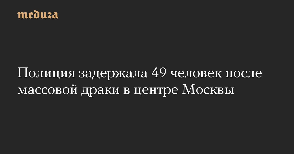 Полиция задержала 49 человек после массовой драки в центре Москвы