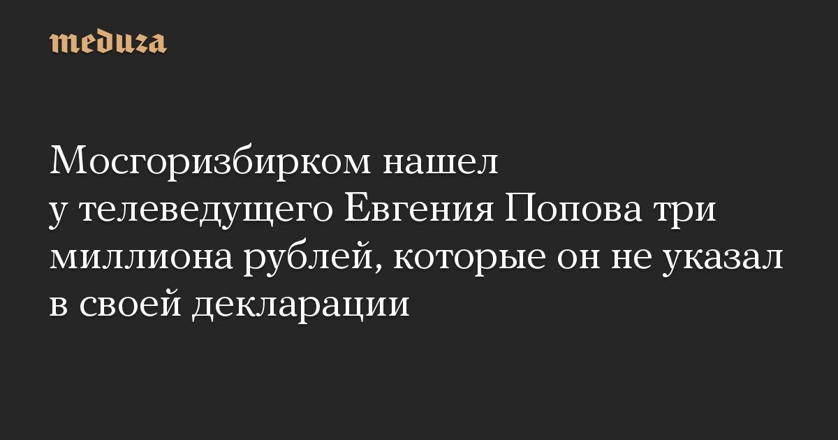 Мосгоризбирком нашел у телеведущего Евгения Попова три миллиона рублей, которые он не указал в своей декларации