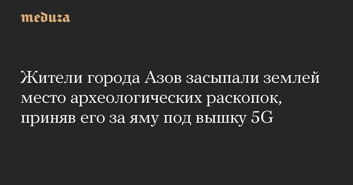Жители города Азов засыпали землей место археологических раскопок, приняв его за яму под вышку 5G