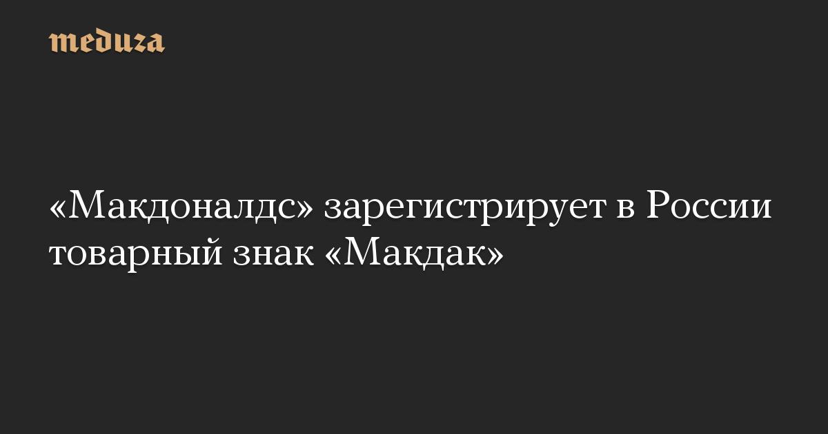 Макдоналдс зарегистрирует в России товарный знак Макдак