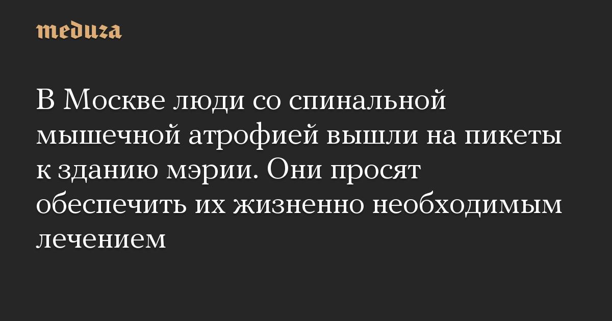 В Москве люди со спинальной мышечной атрофией вышли на пикеты к зданию мэрии. Они просят обеспечить их жизненно необходимым лечением