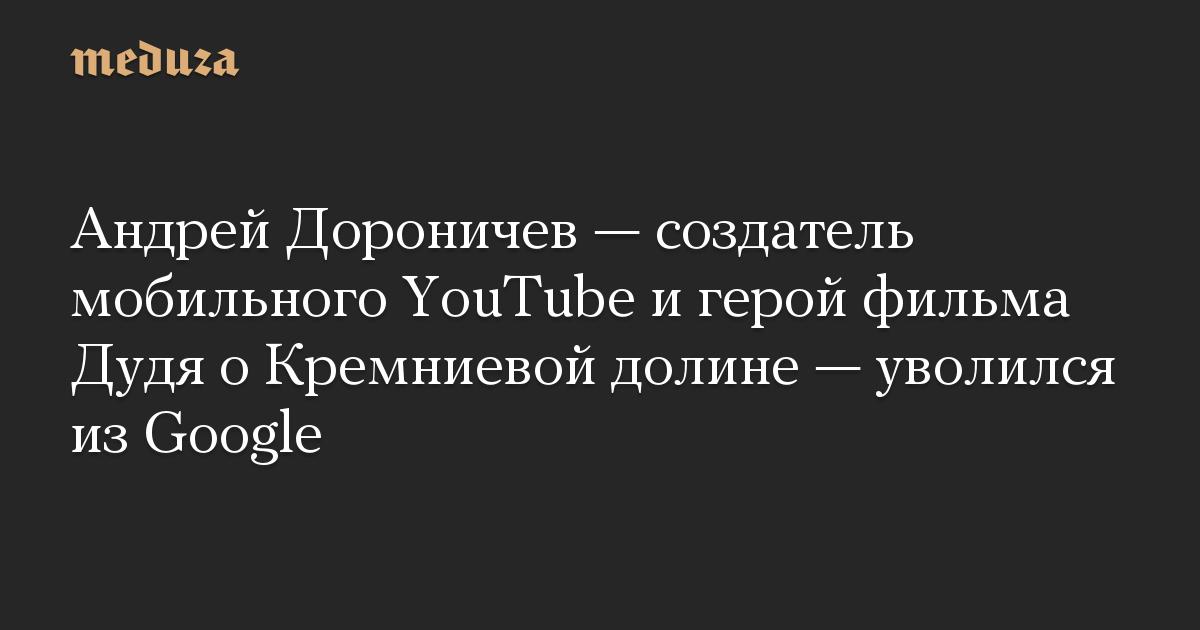 Андрей Дороничев  создатель мобильного YouTube и герой фильма Дудя о Кремниевой долине  уволился из Google