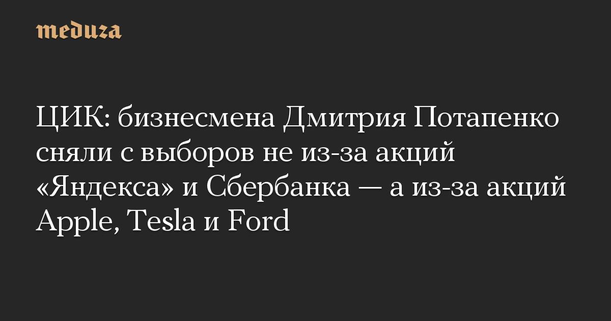 ЦИК: бизнесмена Дмитрия Потапенко сняли с выборов не из-за акций Яндекса и Сбербанка  а из-за акций Apple, Tesla и Ford