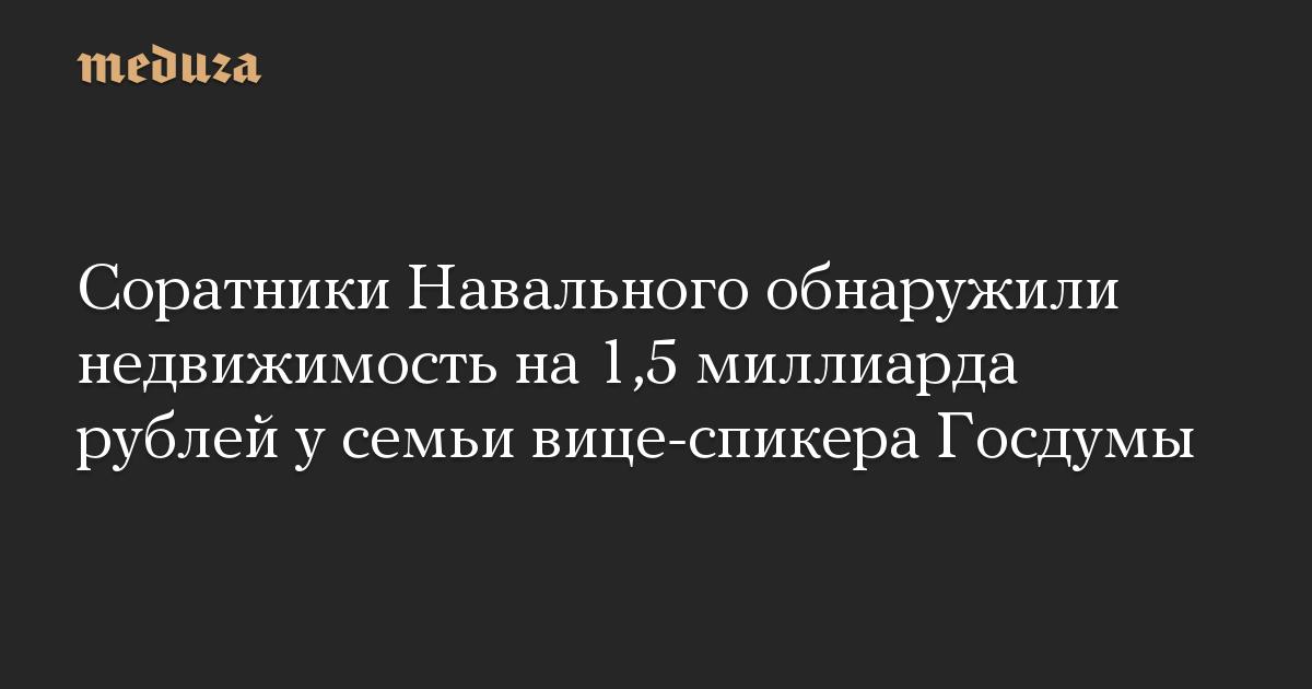 Соратники Навального обнаружили недвижимость на 1,5 миллиарда рублей у семьи вице-спикера Госдумы