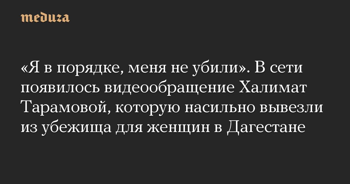 Я в порядке, меня не убили. В сети появилось видеообращение Халимат Тарамовой, которую насильно вывезли из убежища для женщин в Дагестане