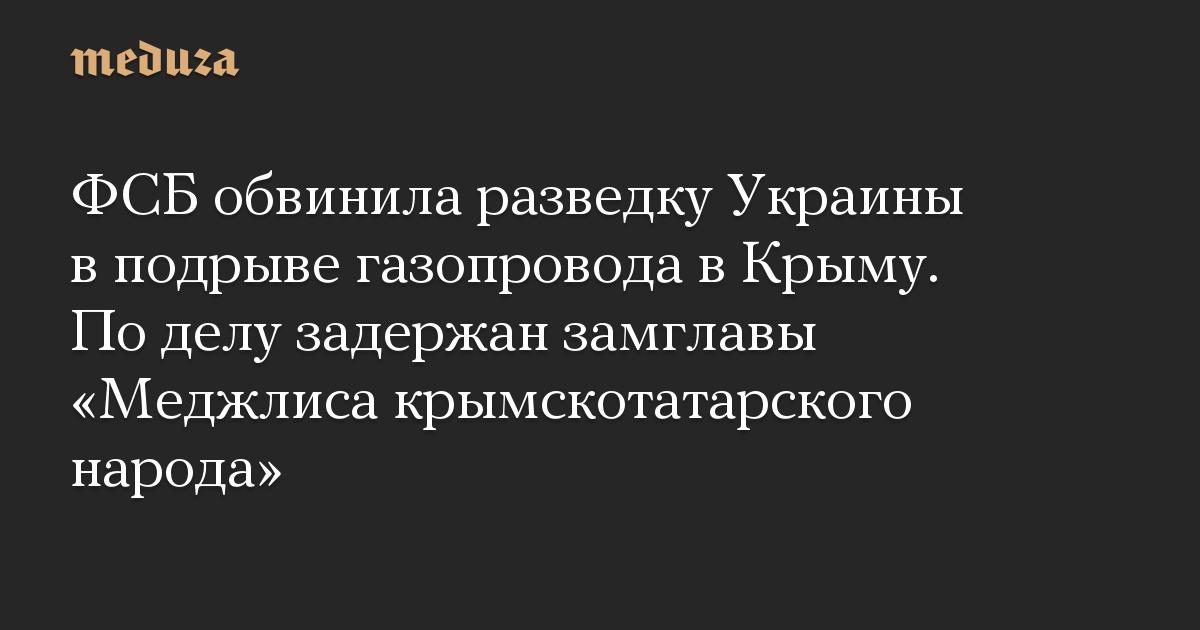 ФСБ обвинила разведку Украины в подрыве газопровода в Крыму. По делу задержан замглавы Меджлиса крымскотатарского народа