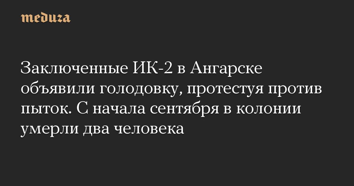 Заключенные ИК-2 в Ангарске объявили голодовку, протестуя против пыток. С начала сентября в колонии умерли два человека