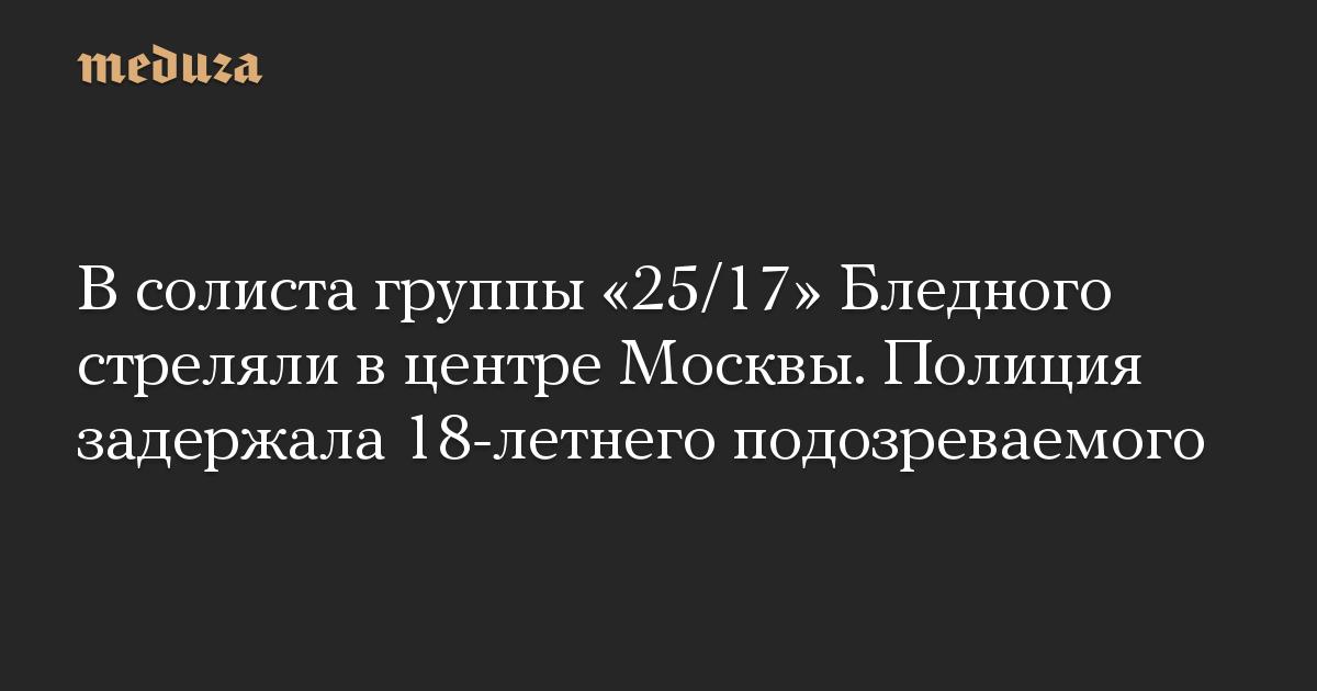 В солиста группы 25/17 Бледного стреляли в центре Москвы. Полиция задержала 18-летнего подозреваемого