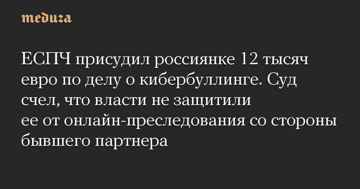 ЕСПЧ присудил россиянке 12 тысяч евро по делу о кибербуллинге. Суд счел, что власти не защитили ее от онлайн-преследования со стороны бывшего партнер