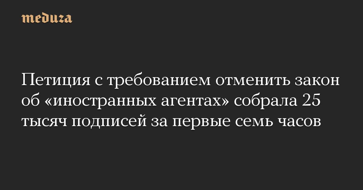 Петиция с требованием отменить закон об иностранных агентах собрала 25 тысяч подписей за первые семь часов