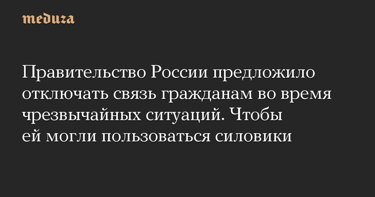 Правительство России предложило отключать связь гражданам во время чрезвычайных ситуаций. Чтобы ей могли пользоваться силовики