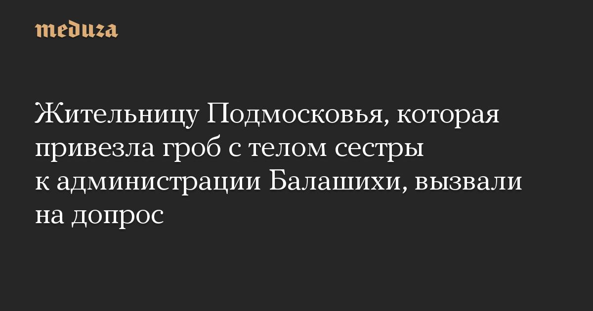 Жительницу Подмосковья, которая привезла гроб с телом сестры к администрации Балашихи, вызвали на допрос