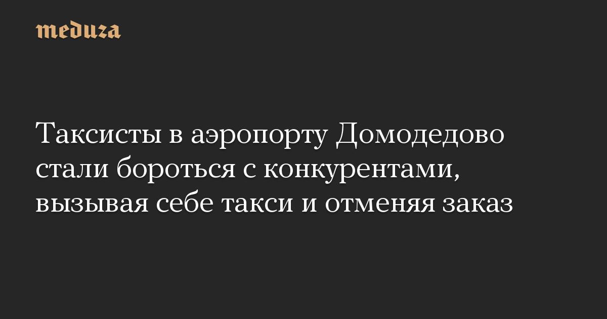 Таксисты в аэропорту Домодедово стали бороться с конкурентами, вызывая себе такси и отменяя заказ