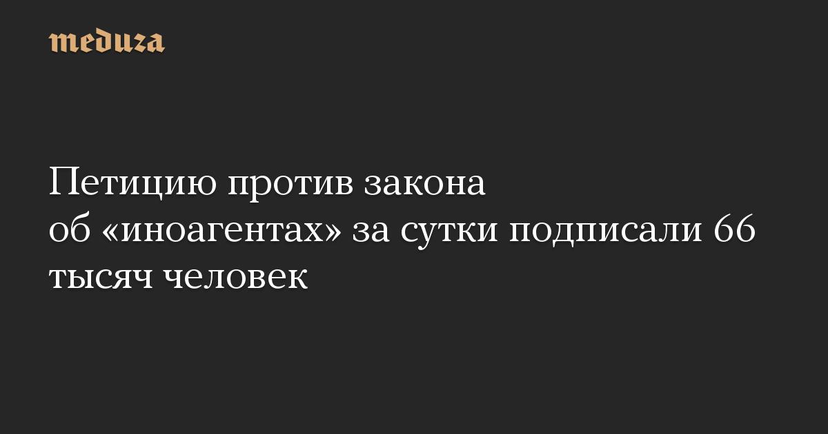Петицию против закона об иноагентах за сутки подписали 66 тысяч человек