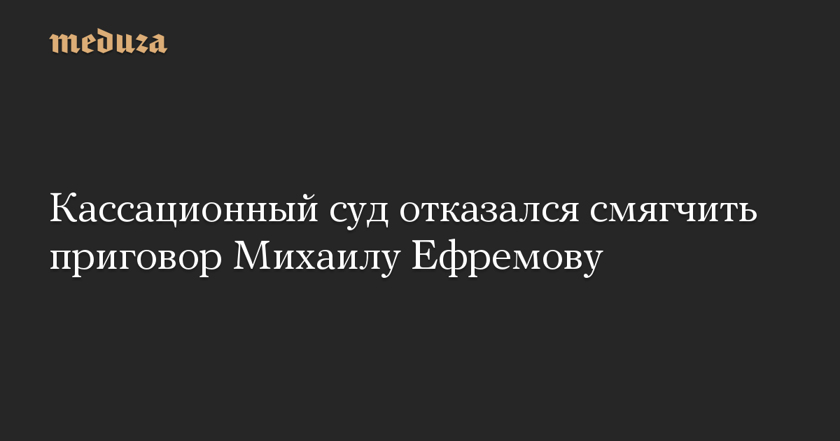 Кассационный суд отказался смягчить приговор Михаилу Ефремову