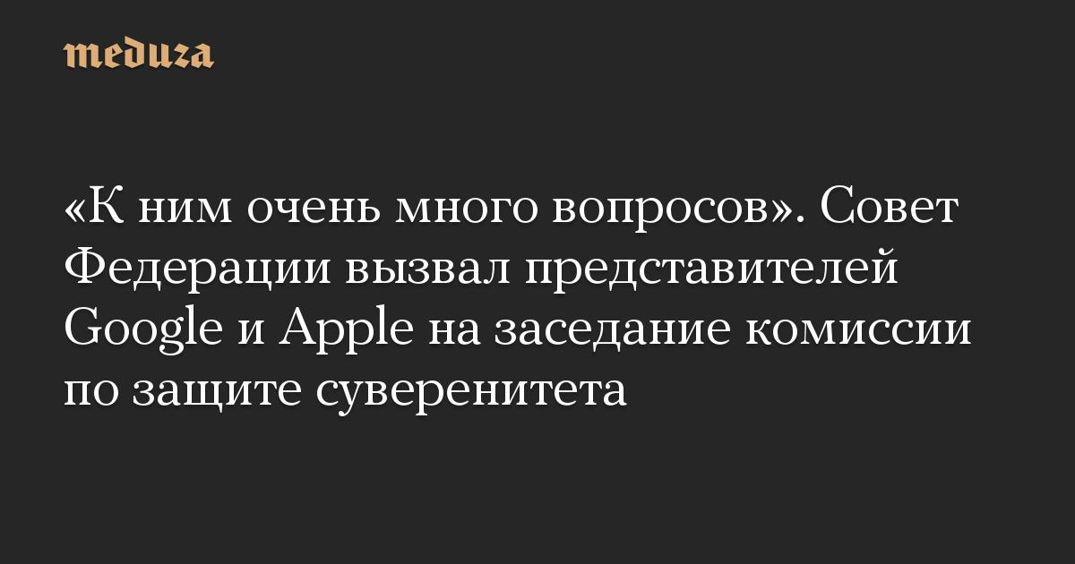 К ним очень много вопросов. Совет Федерации вызвал представителей Google и Apple на заседание комиссии по защите суверенитета