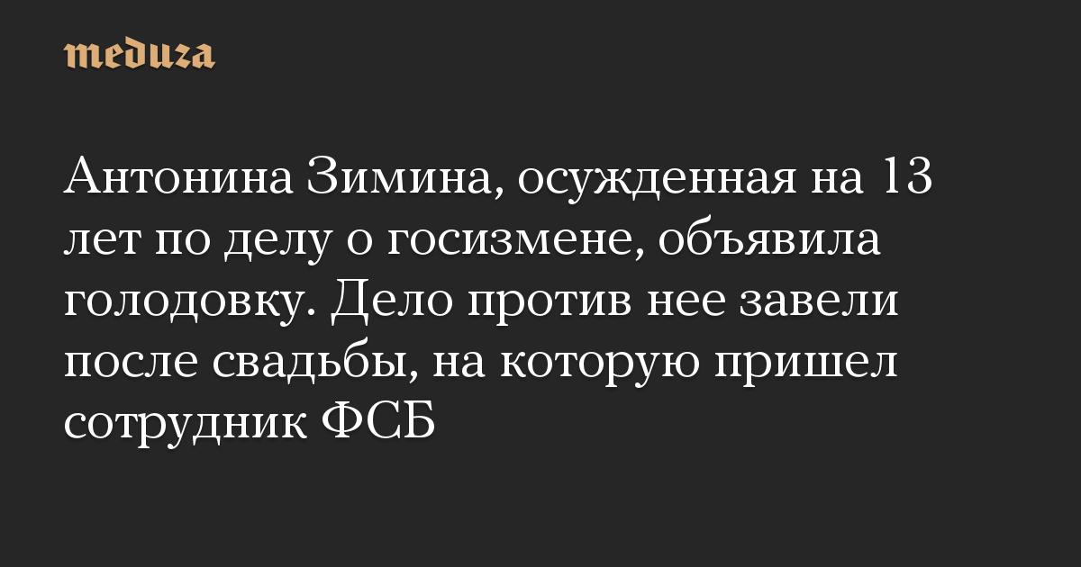 Антонина Зимина, осужденная на 13 лет по делу о госизмене, объявила голодовку. Дело против нее завели после свадьбы, на которую пришел сотрудник ФСБ