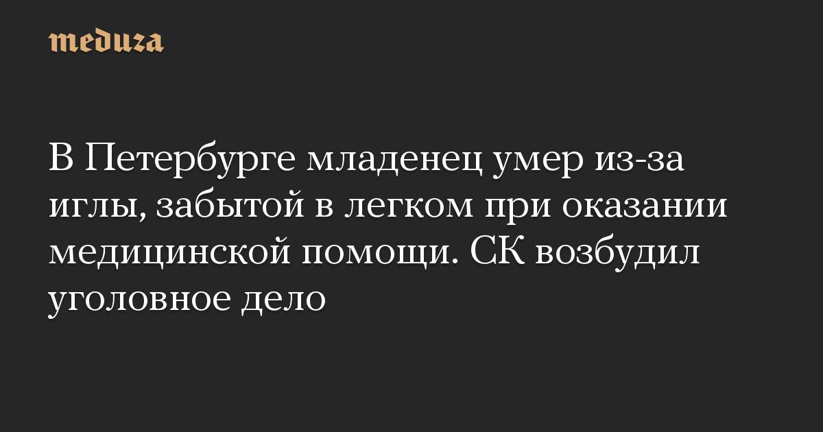 В Петербурге младенец умер из-за иглы, забытой в легком при оказании медицинской помощи. СК возбудил уголовное дело