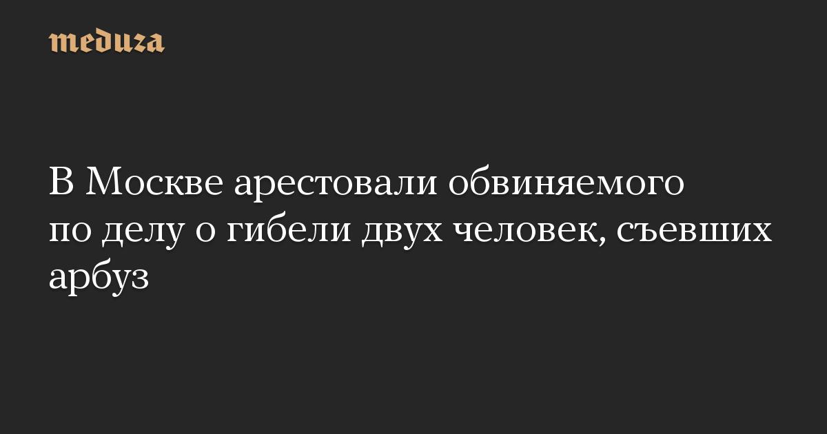 В Москве арестовали обвиняемого по делу о гибели двух человек, съевших арбуз