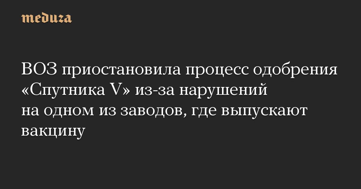 ВОЗ приостановила процесс одобрения Спутника V из-за нарушений на одном из заводов, где выпускают вакцину