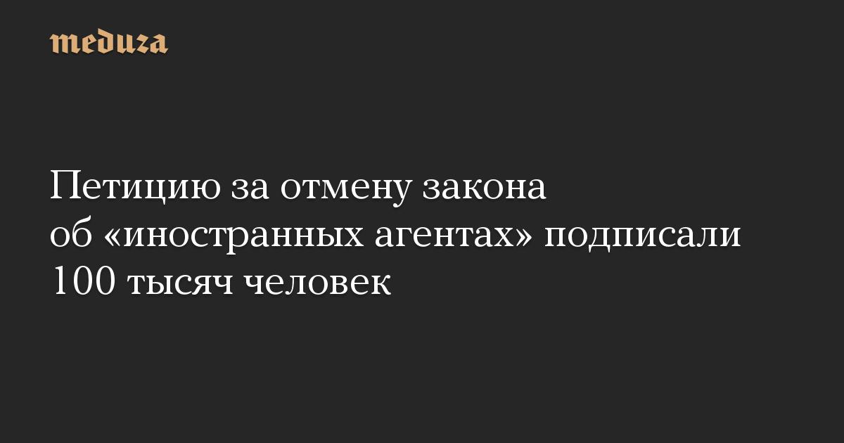 Петицию за отмену закона об иностранных агентах подписали 100 тысяч человек