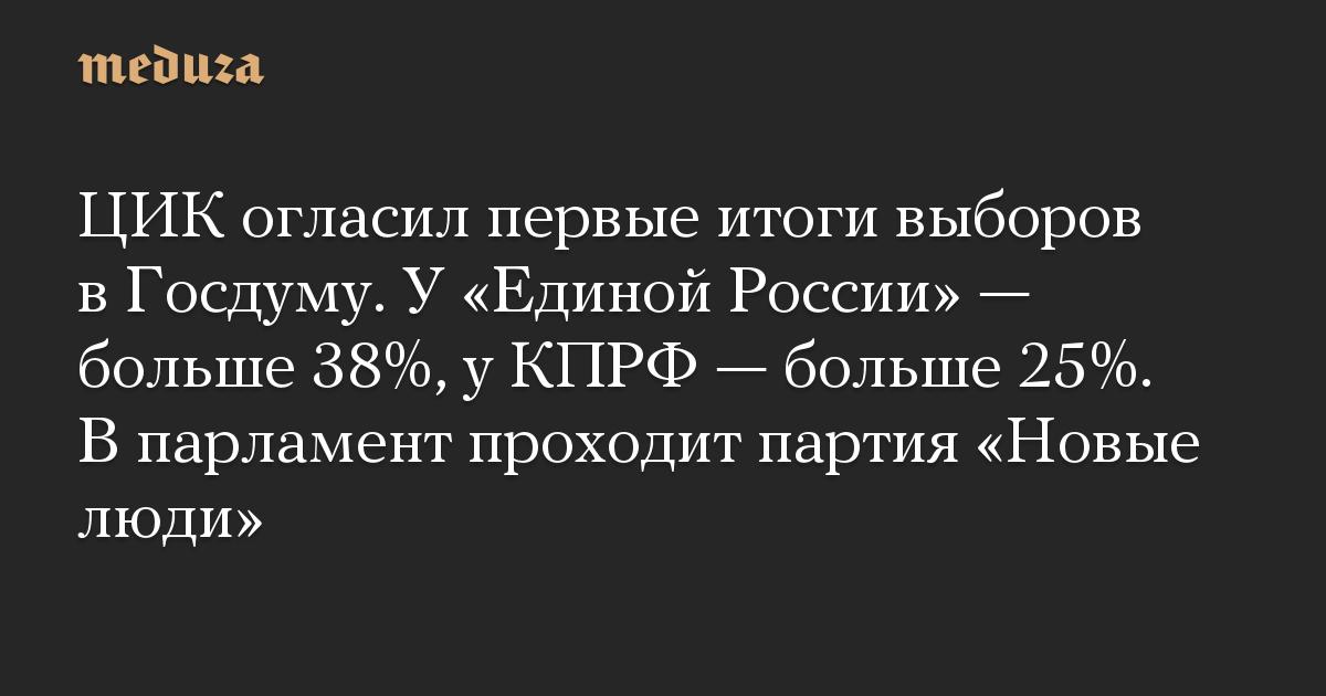 ЦИК огласил первые итоги выборов в Госдуму. У Единой России  больше 38%, у КПРФ  больше 25%. В парламент проходит партия Новые люди
