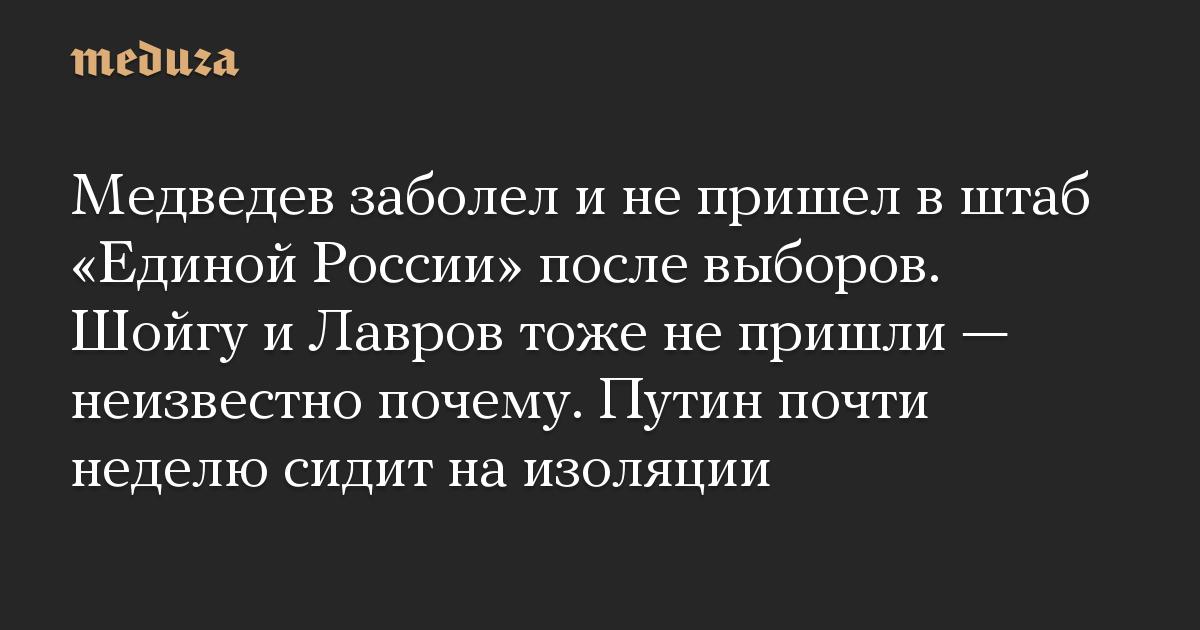 Медведев заболел и не пришел в штаб Единой России после выборов. Шойгу и Лавров тоже не пришли  неизвестно почему. Путин почти неделю сидит на изоляц
