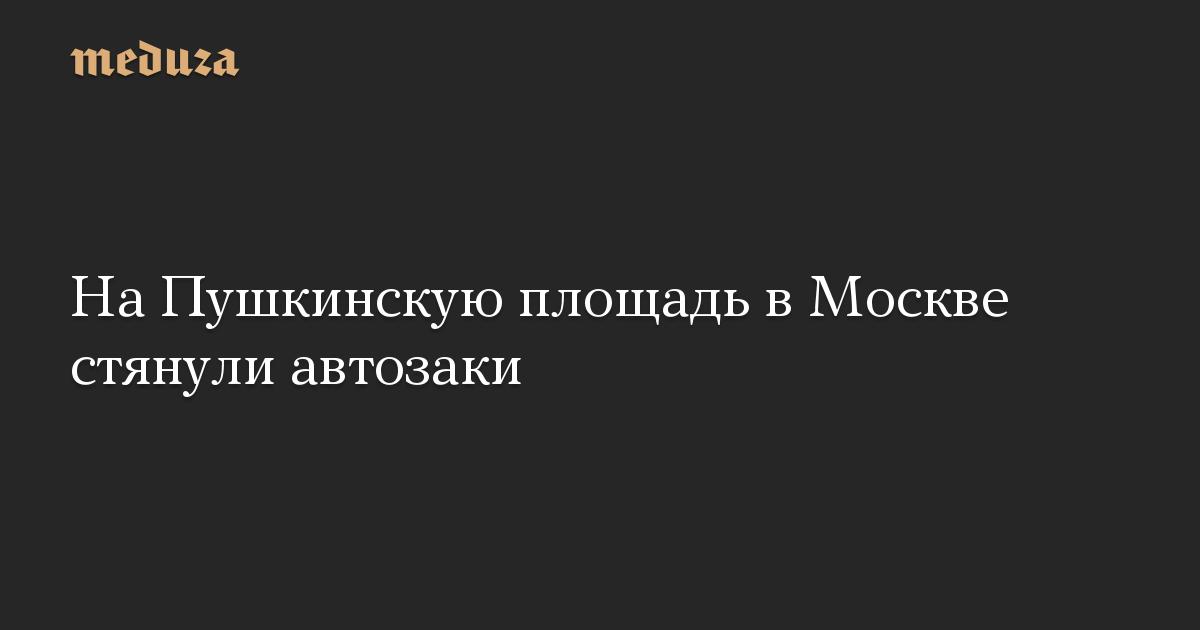 НаПушкинскую площадь вМоскве стянули автозаки