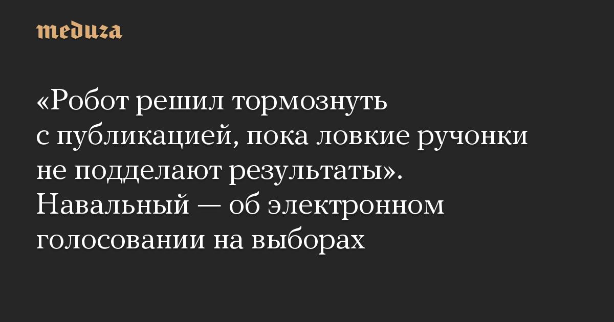 «Робот решил тормознуть спубликацией, пока ловкие ручонки неподделают результаты». Навальный— обэлектронном голосовании навыборах