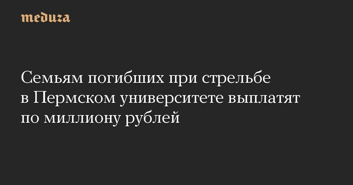 Семьям погибших при стрельбе вПермском университете выплатят помиллиону рублей