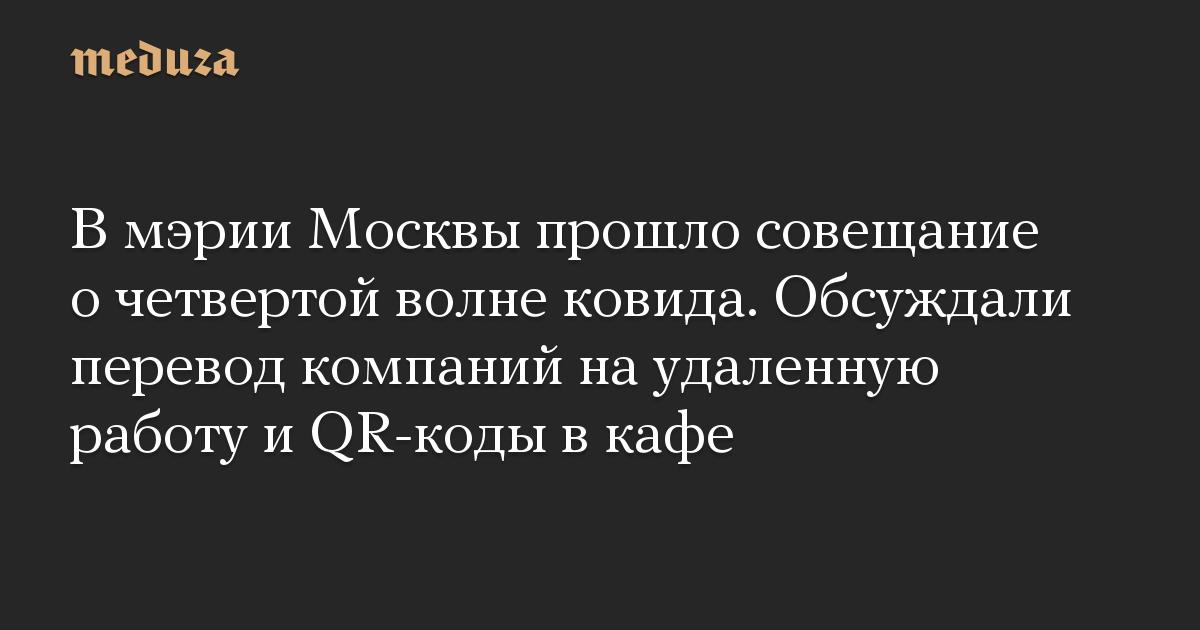 В мэрии Москвы прошло совещание о четвертой волне ковида. Обсуждали перевод компаний на удаленную работу и QR-коды в кафе
