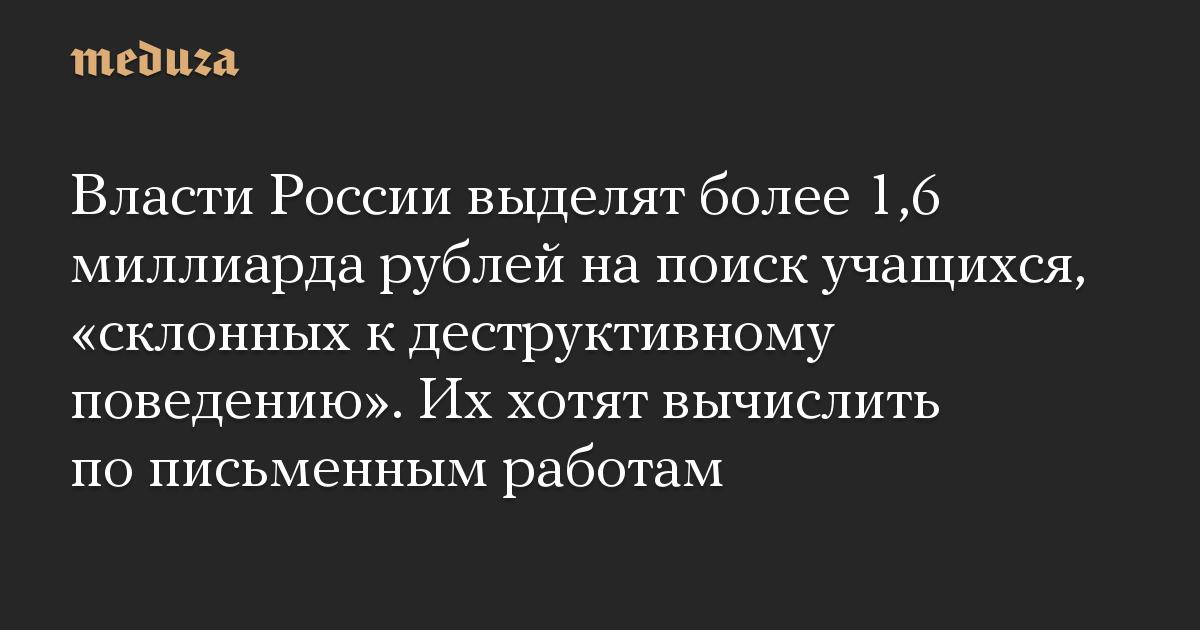 Власти России выделят более 1,6 миллиарда рублей напоиск учащихся, «склонных кдеструктивному поведению». Иххотят вычислить пописьменным работам