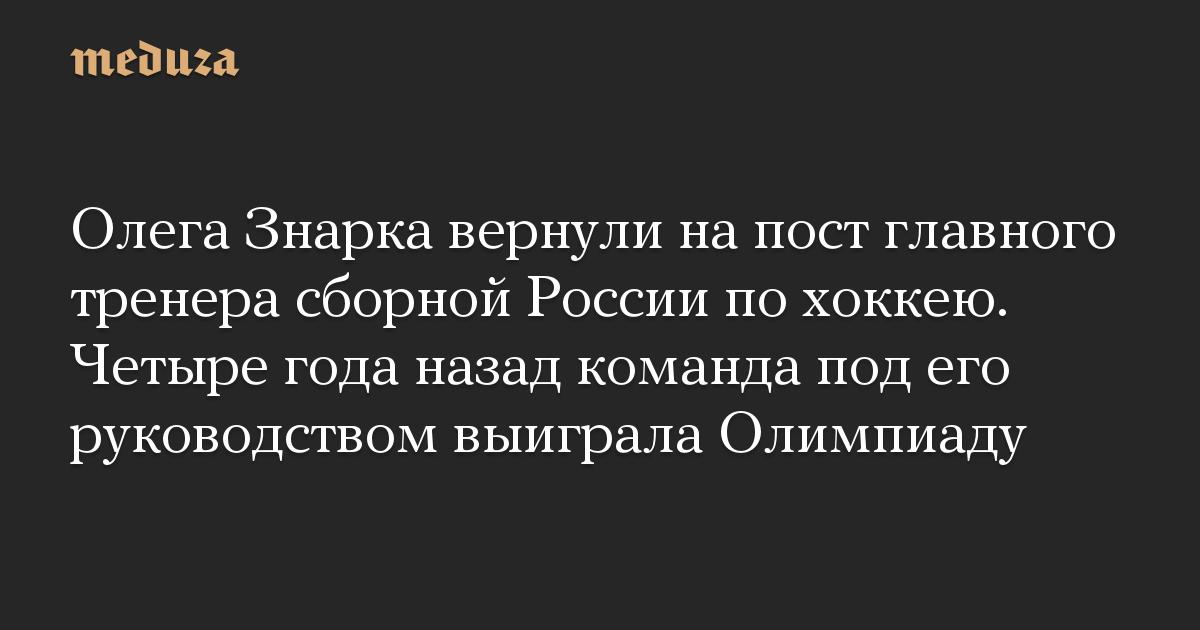 Олега Знарка вернули на пост главного тренера сборной России по хоккею. Четыре года назад команда под его руководством выиграла Олимпиаду