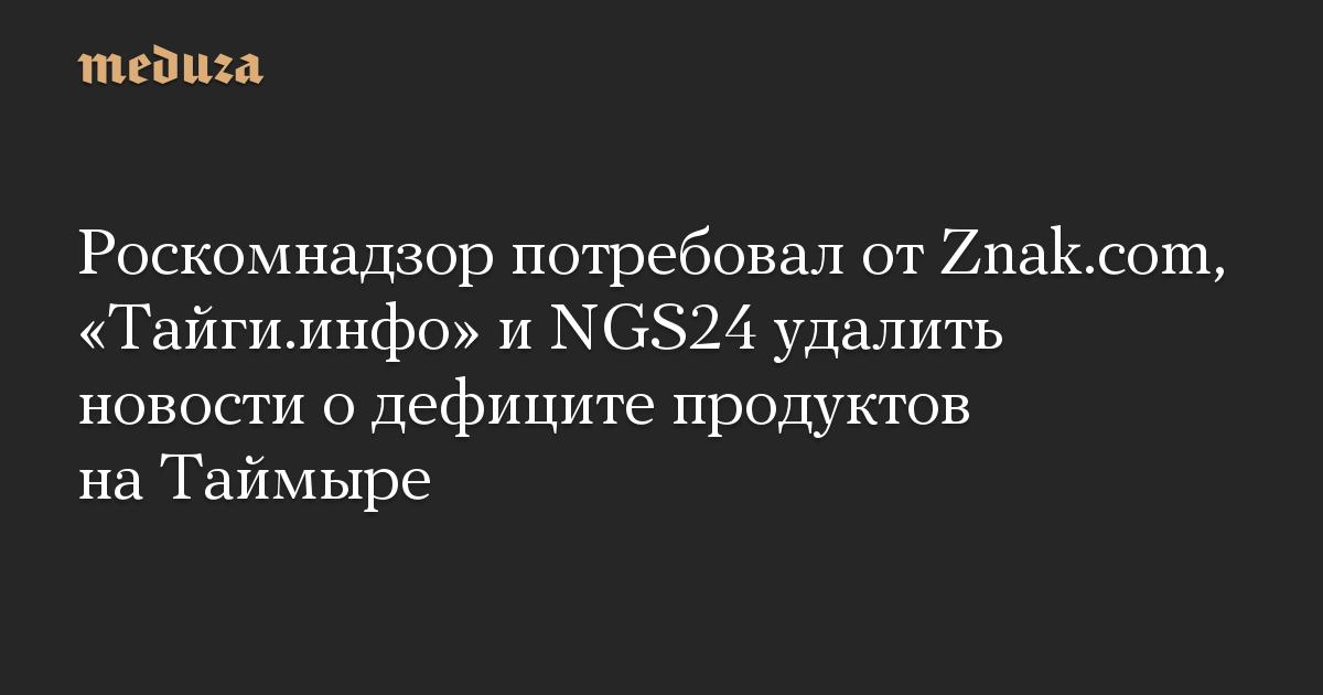 Роскомнадзор потребовал от Znak.com, Тайги.инфо и NGS24 удалить новости о дефиците продуктов на Таймыре